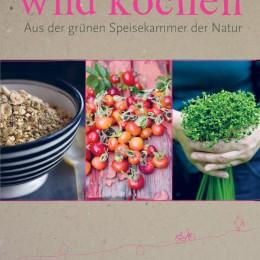 wild kochen - Aus der grünen Speisekammer der Natur